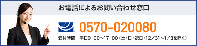 お電話によるお問い合わせ窓口 (ナビダイヤル)0570-020080 上記電話番号がご利用できない場合は(VISA)052-202-0601 受付時間 平日9:00~17:00(土・日・祝日・12/31~1/3を除く)